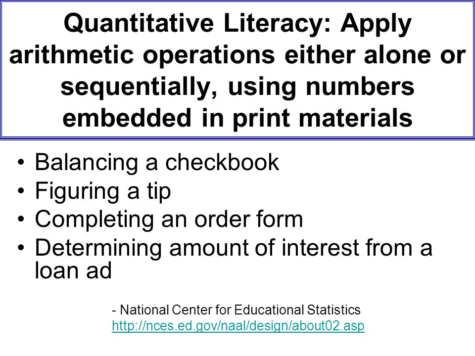 Quantitative Literacy: Apply arithmetic operations either alone or sequentially, using numbers embedded in print materials Balancing a checkbook Figuring a tip Completing an order form Determining amount of interest from a loan ad - National Center for Educational Statistics http://nces.ed.gov/naal/design/about02.asp
