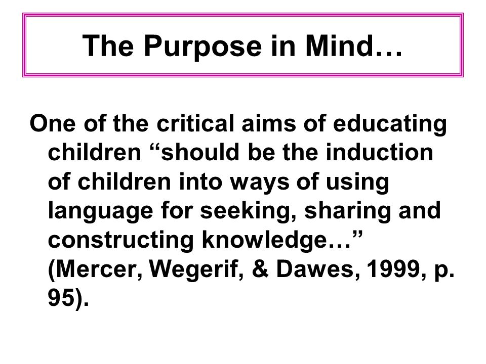 The Purpose in Mind… One of the critical aims of educating children should be the induction of children into ways of using language for seeking, shari