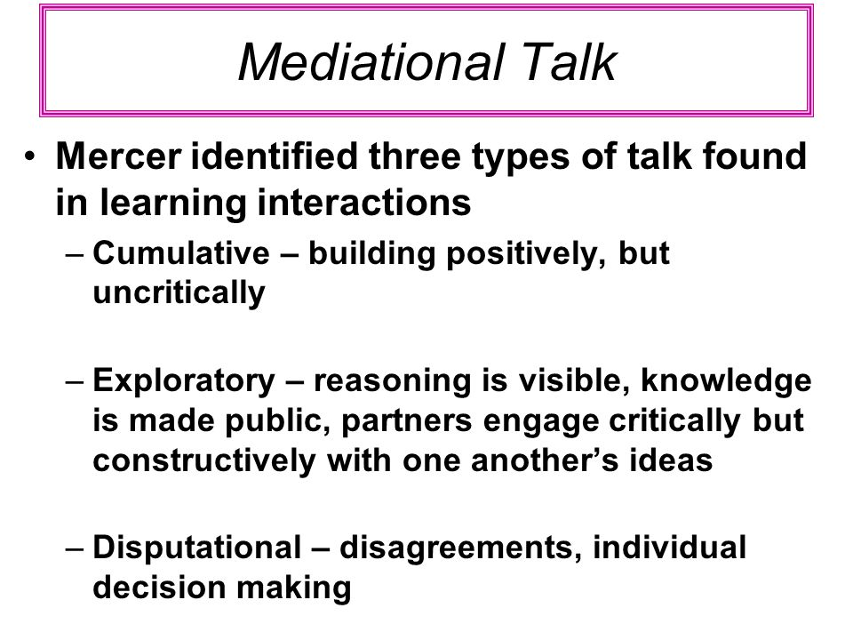 Mediational Talk Mercer identified three types of talk found in learning interactions –Cumulative – building positively, but uncritically –Exploratory – reasoning is visible, knowledge is made public, partners engage critically but constructively with one anothers ideas –Disputational – disagreements, individual decision making