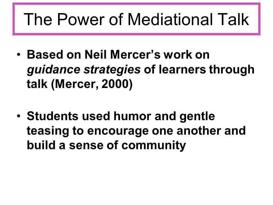 The Power of Mediational Talk Based on Neil Mercers work on guidance strategies of learners through talk (Mercer, 2000) Students used humor and gentle teasing to encourage one another and build a sense of community