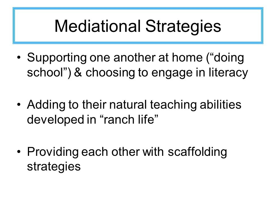 Mediational Strategies Supporting one another at home (doing school) & choosing to engage in literacy Adding to their natural teaching abilities developed in ranch life Providing each other with scaffolding strategies