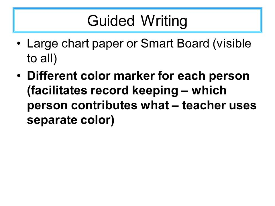 Guided Writing Large chart paper or Smart Board (visible to all) Different color marker for each person (facilitates record keeping – which person con