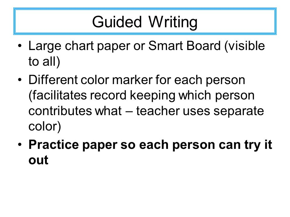 Guided Writing Large chart paper or Smart Board (visible to all) Different color marker for each person (facilitates record keeping which person contributes what – teacher uses separate color) Practice paper so each person can try it out