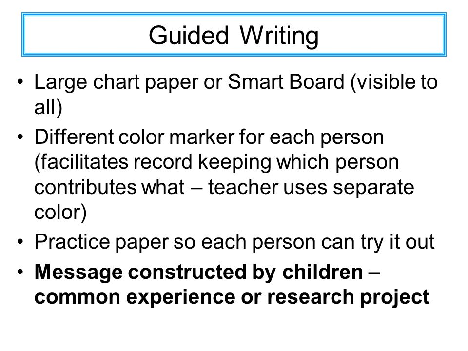 Guided Writing Large chart paper or Smart Board (visible to all) Different color marker for each person (facilitates record keeping which person contributes what – teacher uses separate color) Practice paper so each person can try it out Message constructed by children – common experience or research project