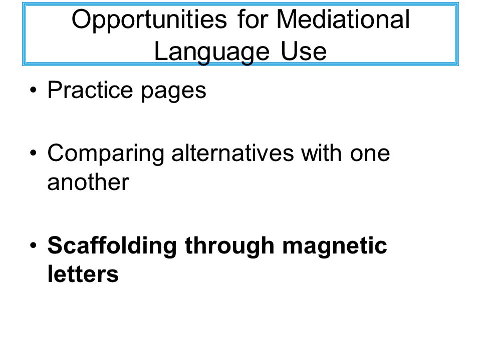 Opportunities for Mediational Language Use Practice pages Comparing alternatives with one another Scaffolding through magnetic letters