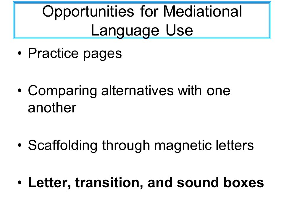 Opportunities for Mediational Language Use Practice pages Comparing alternatives with one another Scaffolding through magnetic letters Letter, transit