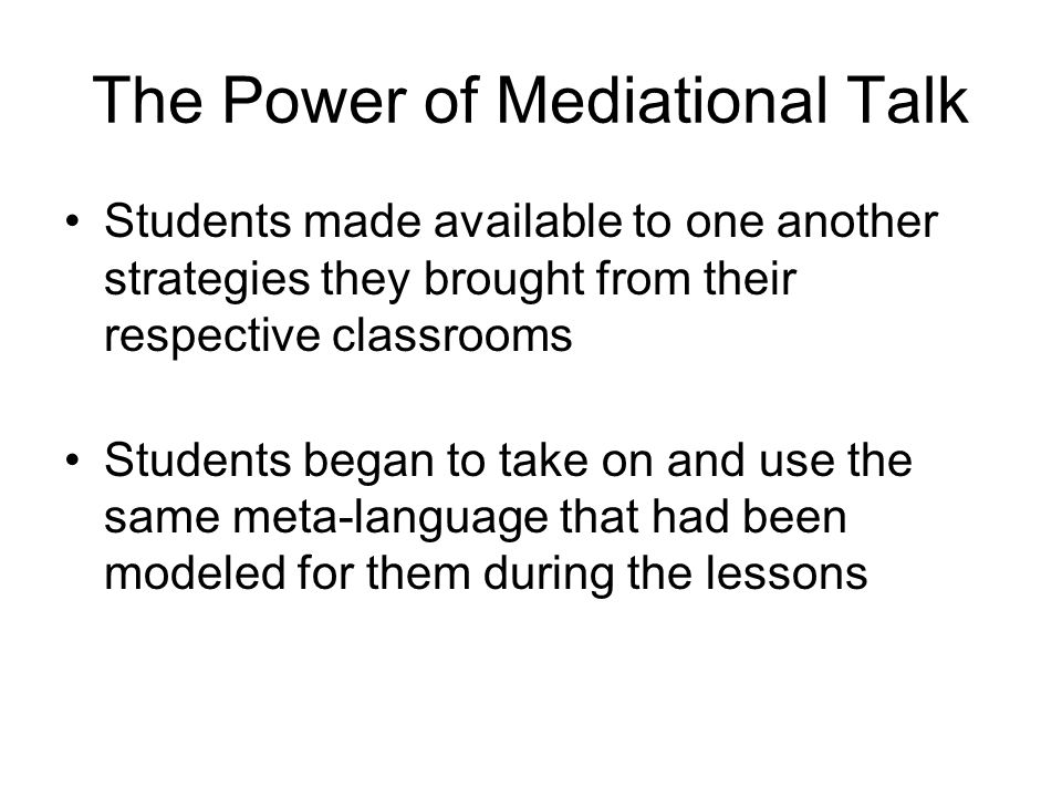 The Power of Mediational Talk Students made available to one another strategies they brought from their respective classrooms Students began to take o