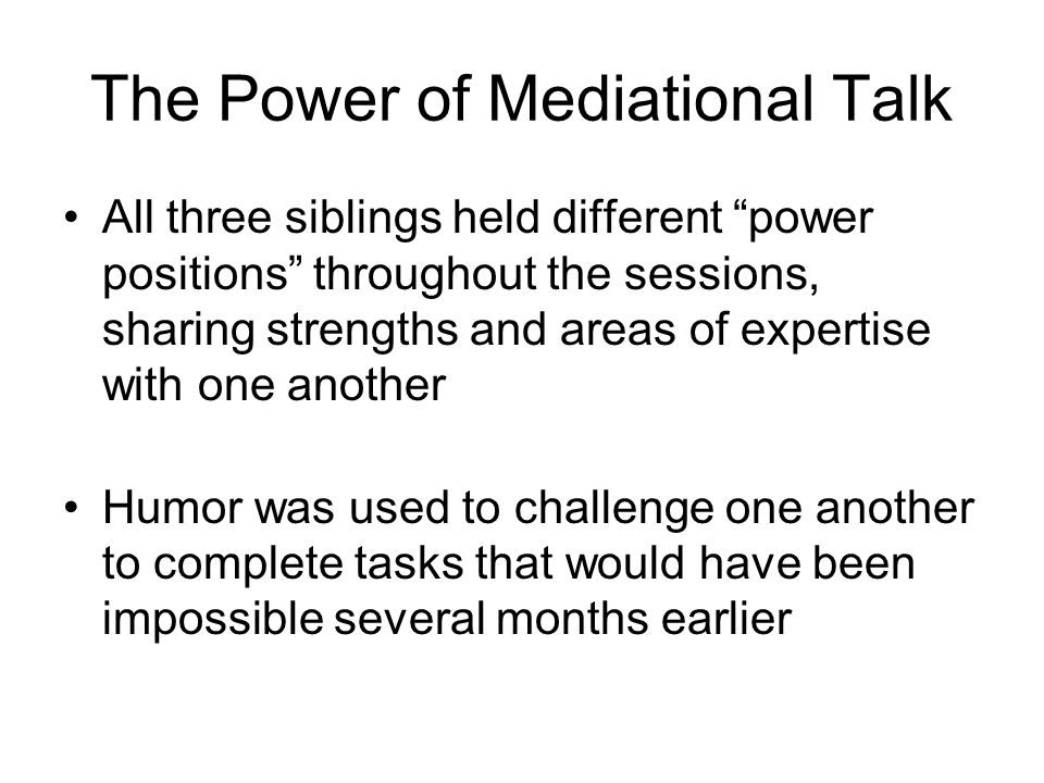 The Power of Mediational Talk All three siblings held different power positions throughout the sessions, sharing strengths and areas of expertise with one another Humor was used to challenge one another to complete tasks that would have been impossible several months earlier