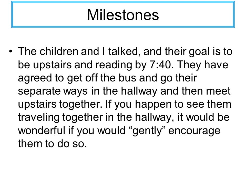 Milestones The children and I talked, and their goal is to be upstairs and reading by 7:40. They have agreed to get off the bus and go their separate
