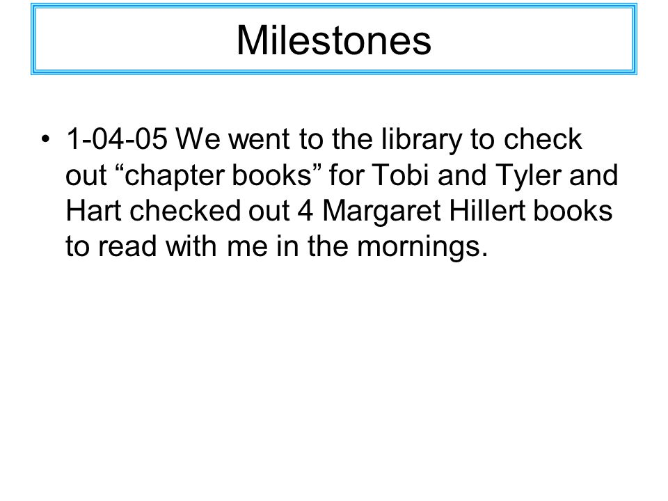 Milestones 1-04-05 We went to the library to check out chapter books for Tobi and Tyler and Hart checked out 4 Margaret Hillert books to read with me in the mornings.