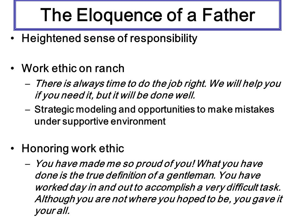 The Eloquence of a Father Heightened sense of responsibility Work ethic on ranch –There is always time to do the job right.