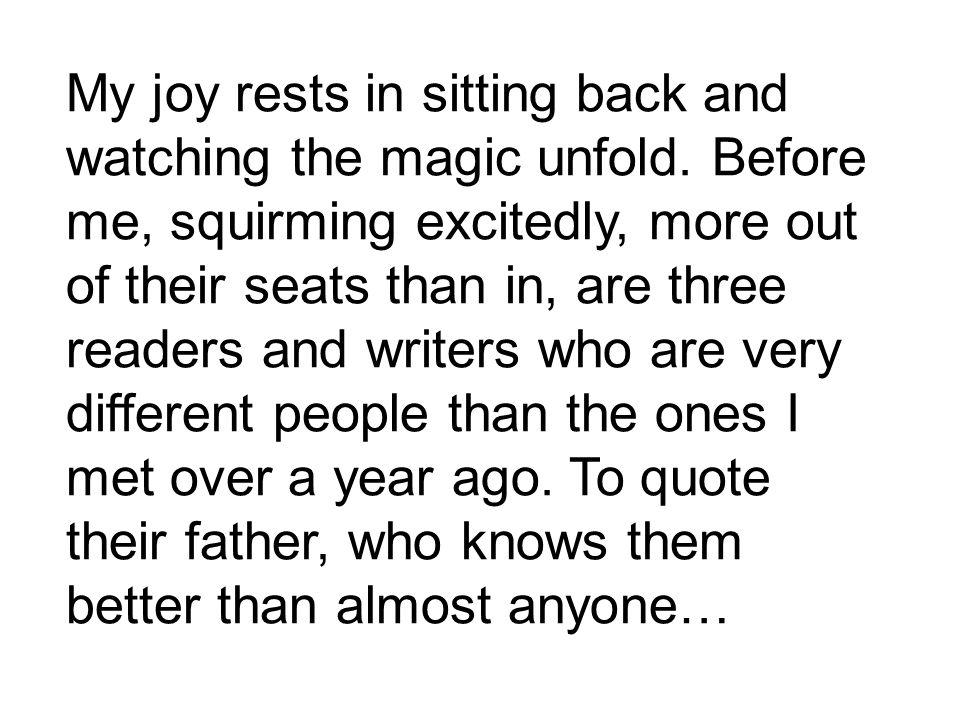My joy rests in sitting back and watching the magic unfold.