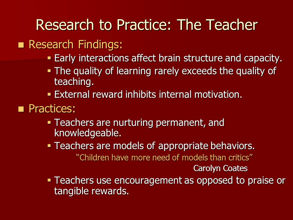 Research to Practice: The Teacher Research Findings: Research Findings: Early interactions affect brain structure and capacity.