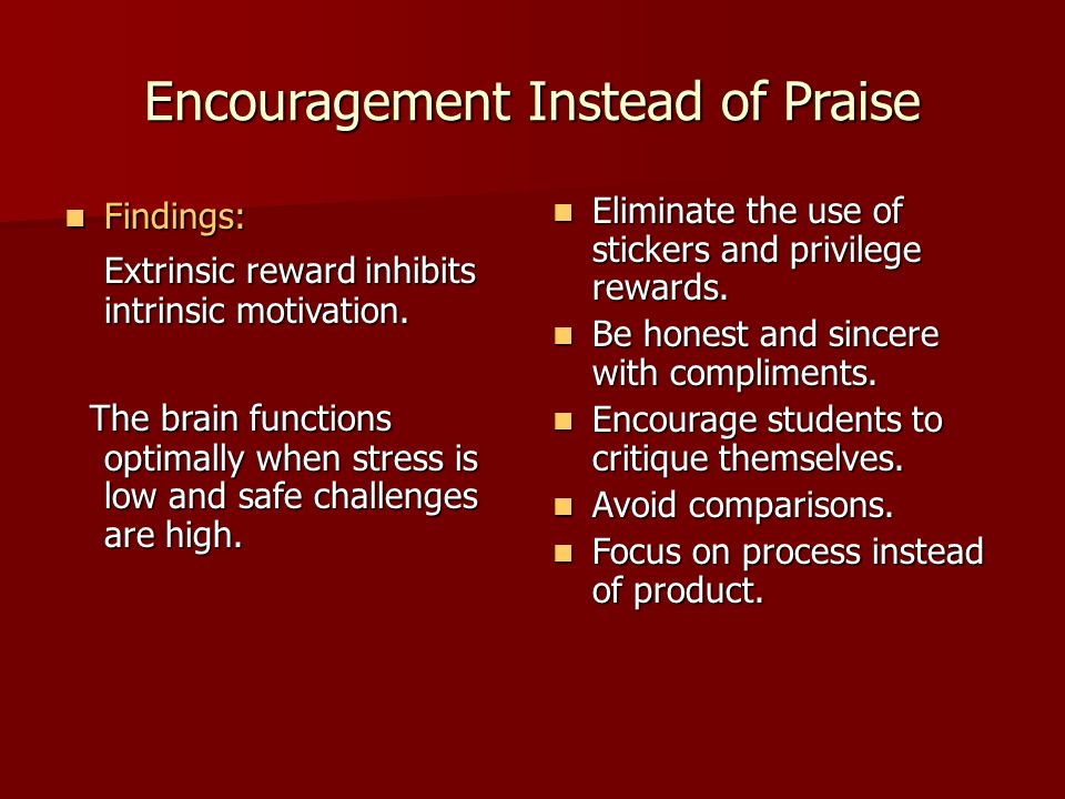 Encouragement Instead of Praise Findings: Findings: Extrinsic reward inhibits intrinsic motivation.
