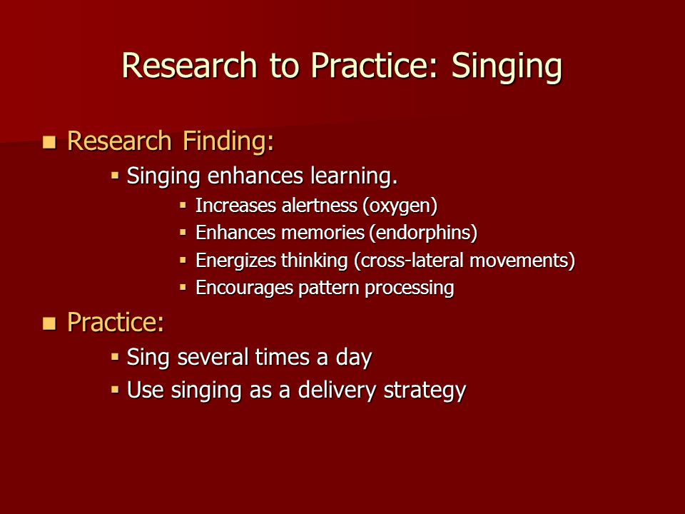 Research to Practice: Singing Research Finding: Research Finding: Singing enhances learning. Singing enhances learning. Increases alertness (oxygen) I