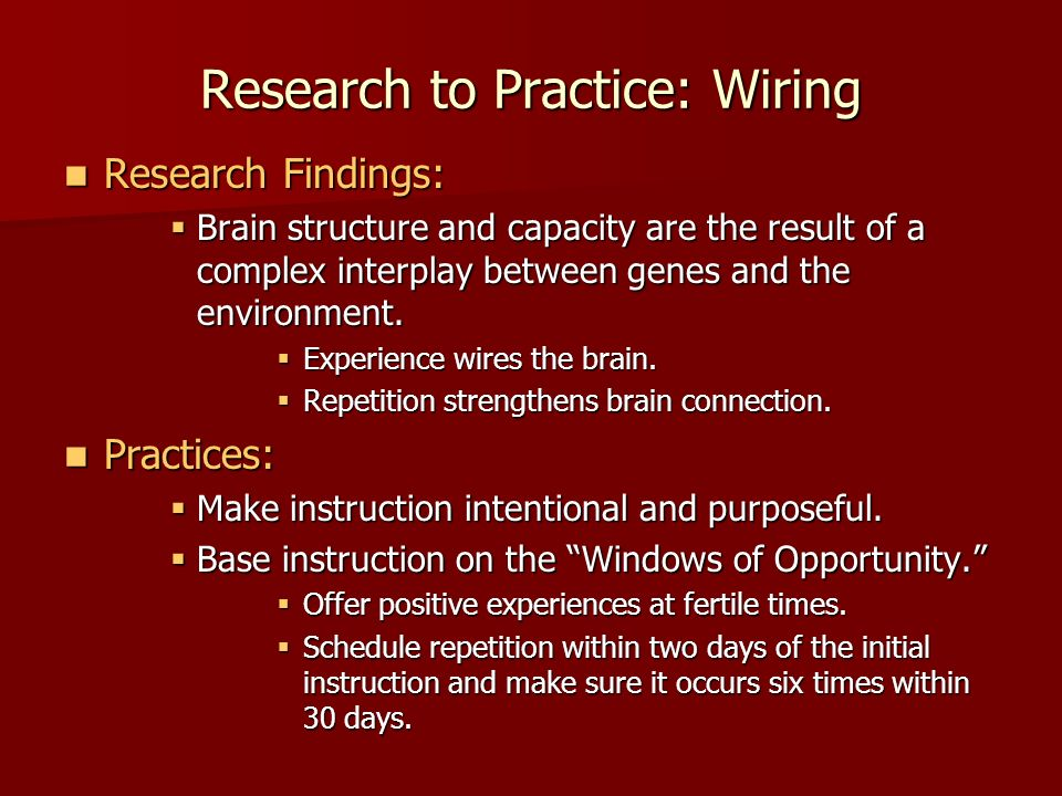 Research to Practice: Wiring Research Findings: Research Findings: Brain structure and capacity are the result of a complex interplay between genes and the environment.