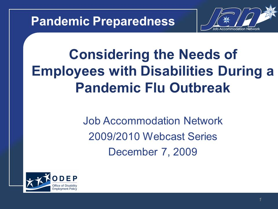 Pandemic Preparedness Considering the Needs of Employees with Disabilities During a Pandemic Flu Outbreak Job Accommodation Network 2009/2010 Webcast Series December 7,