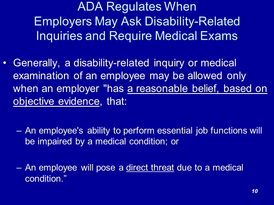 ADA Regulates When Employers May Ask Disability-Related Inquiries and Require Medical Exams Generally, a disability-related inquiry or medical examination of an employee may be allowed only when an employer has a reasonable belief, based on objective evidence, that: –An employee s ability to perform essential job functions will be impaired by a medical condition; or –An employee will pose a direct threat due to a medical condition.