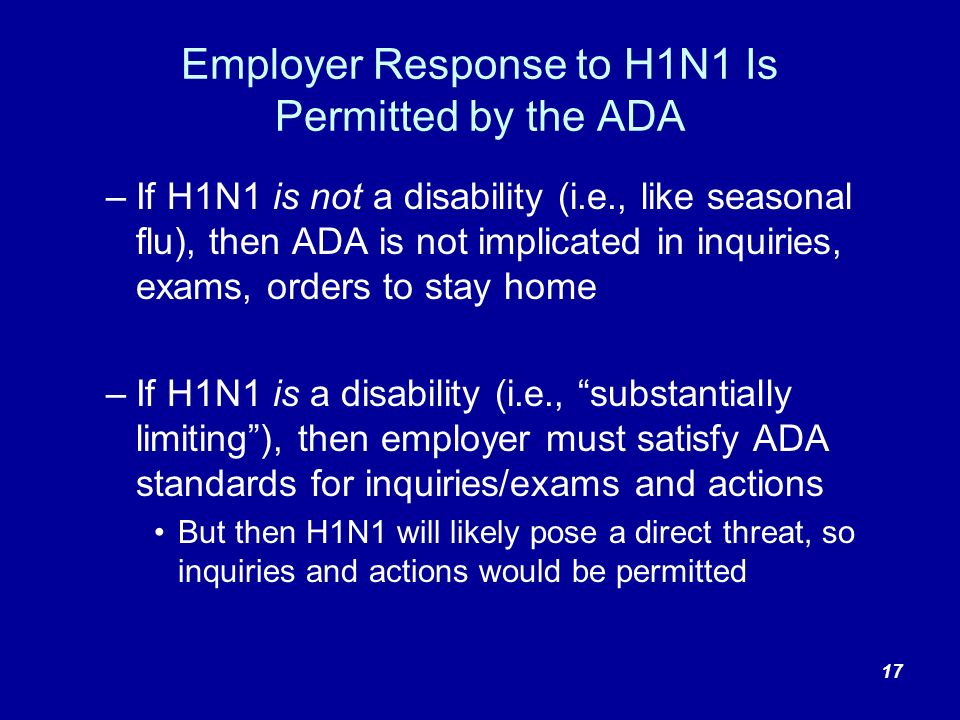 Employer Response to H1N1 Is Permitted by the ADA –If H1N1 is not a disability (i.e., like seasonal flu), then ADA is not implicated in inquiries, exams, orders to stay home –If H1N1 is a disability (i.e., substantially limiting), then employer must satisfy ADA standards for inquiries/exams and actions But then H1N1 will likely pose a direct threat, so inquiries and actions would be permitted 17