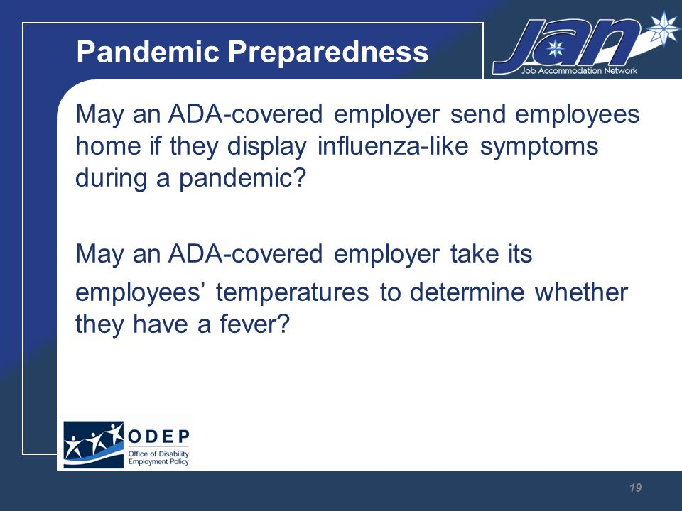 Pandemic Preparedness May an ADA covered employer send employees home if they display influenza like symptoms during a pandemic.