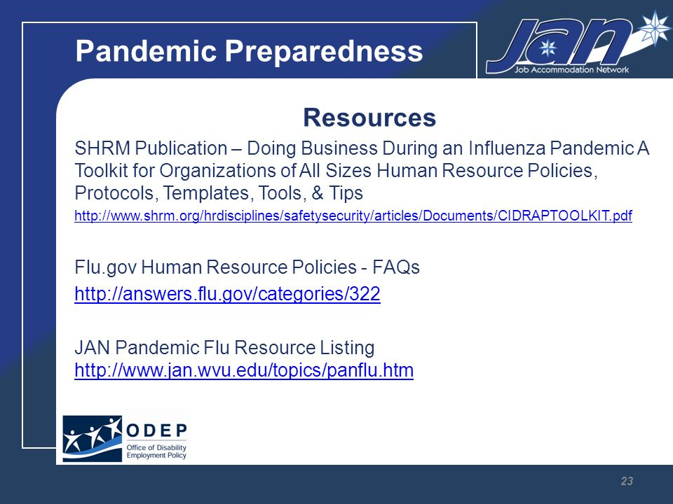 Pandemic Preparedness Resources SHRM Publication – Doing Business During an Influenza Pandemic A Toolkit for Organizations of All Sizes Human Resource Policies, Protocols, Templates, Tools, & Tips   Flu.gov Human Resource Policies - FAQs   JAN Pandemic Flu Resource Listing