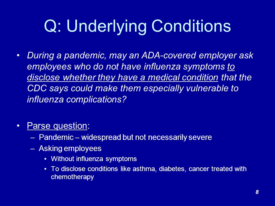 Examples of Pandemic-Related Employer Activities Regulated by the ADA Disability-Related Inquiries (i.e., a question likely to elicit information about a disability) Asking employees about underlying conditions that include many disabilities like cancer, diabetes, serious asthma Asking employees if they are immuno-compromised Medical Examinations (i.e., a procedure or test that seeks information about an individual s physical or mental impairments or health) Medical tests to determine general health status (unless it is given as part of an employers voluntary wellness program) Return-to-work screens for pandemic illness 9
