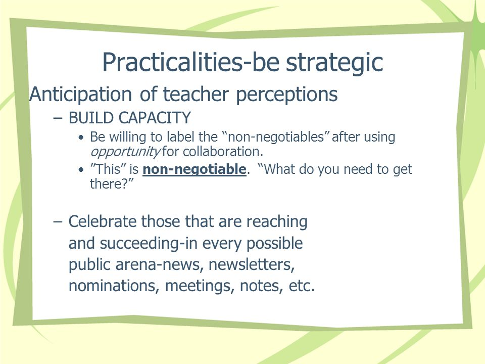 Practicalities-be strategic Anticipation of teacher perceptions –BUILD CAPACITY Be willing to label the non-negotiables after using opportunity for collaboration.