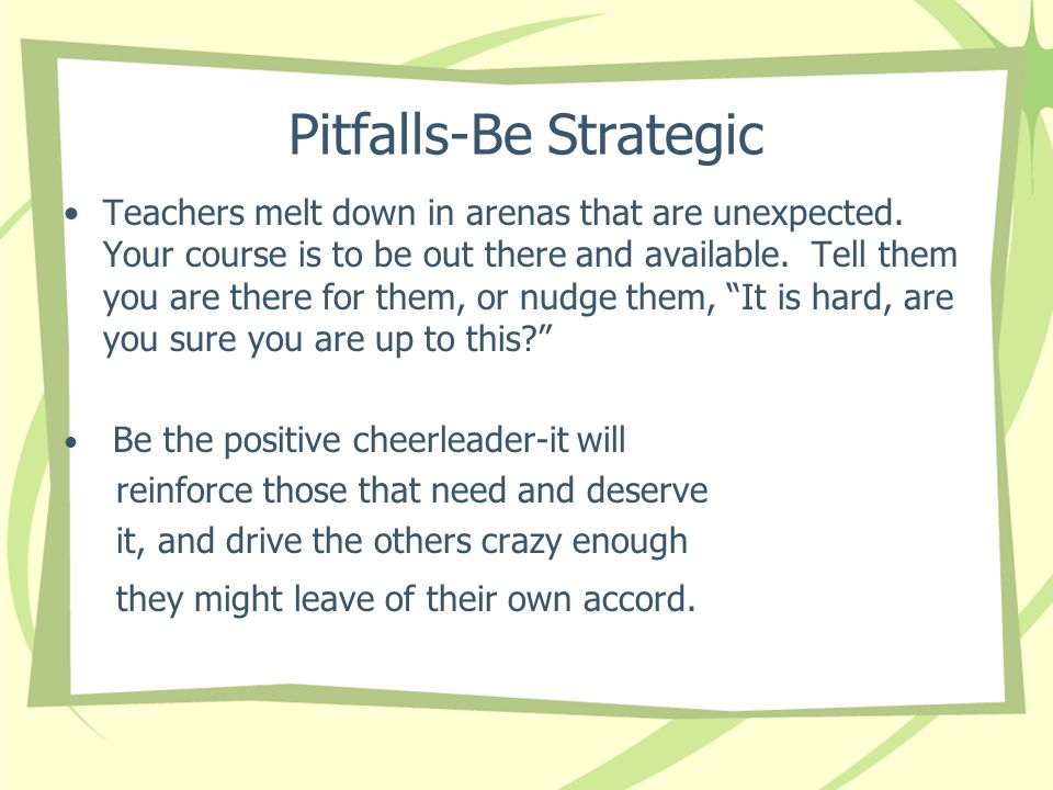 Pitfalls-Be Strategic Teachers melt down in arenas that are unexpected.