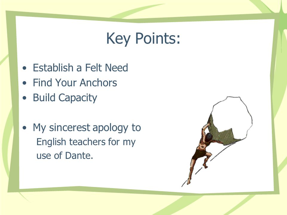 Key Points: Establish a Felt Need Find Your Anchors Build Capacity My sincerest apology to English teachers for my use of Dante.