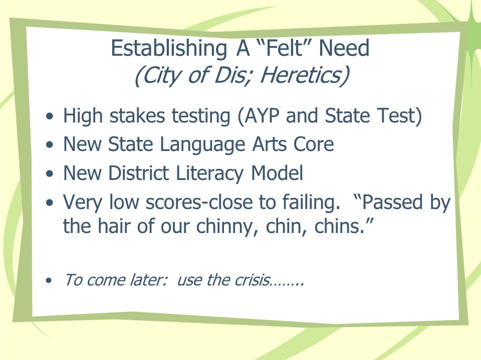 Establishing A Felt Need (City of Dis; Heretics) High stakes testing (AYP and State Test) New State Language Arts Core New District Literacy Model Very low scores-close to failing.