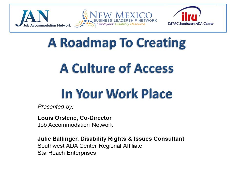 A Roadmap To Creating A Culture of Access In Your Work Place Presented by: Louis Orslene, Co-Director Job Accommodation Network Julie Ballinger, Disability Rights & Issues Consultant Southwest ADA Center Regional Affiliate StarReach Enterprises