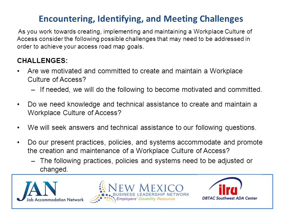 Encountering, Identifying, and Meeting Challenges As you work towards creating, implementing and maintaining a Workplace Culture of Access consider the following possible challenges that may need to be addressed in order to achieve your access road map goals.