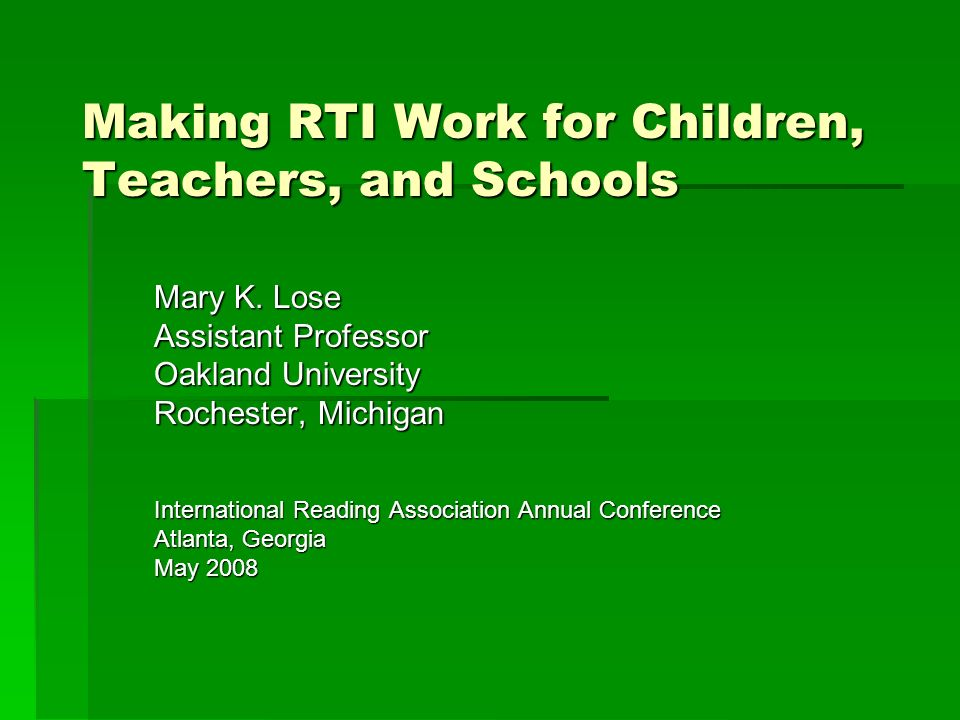 Making RTI Work for Children, Teachers, and Schools Mary K. Lose Assistant Professor Oakland University Rochester, Michigan International Reading Asso