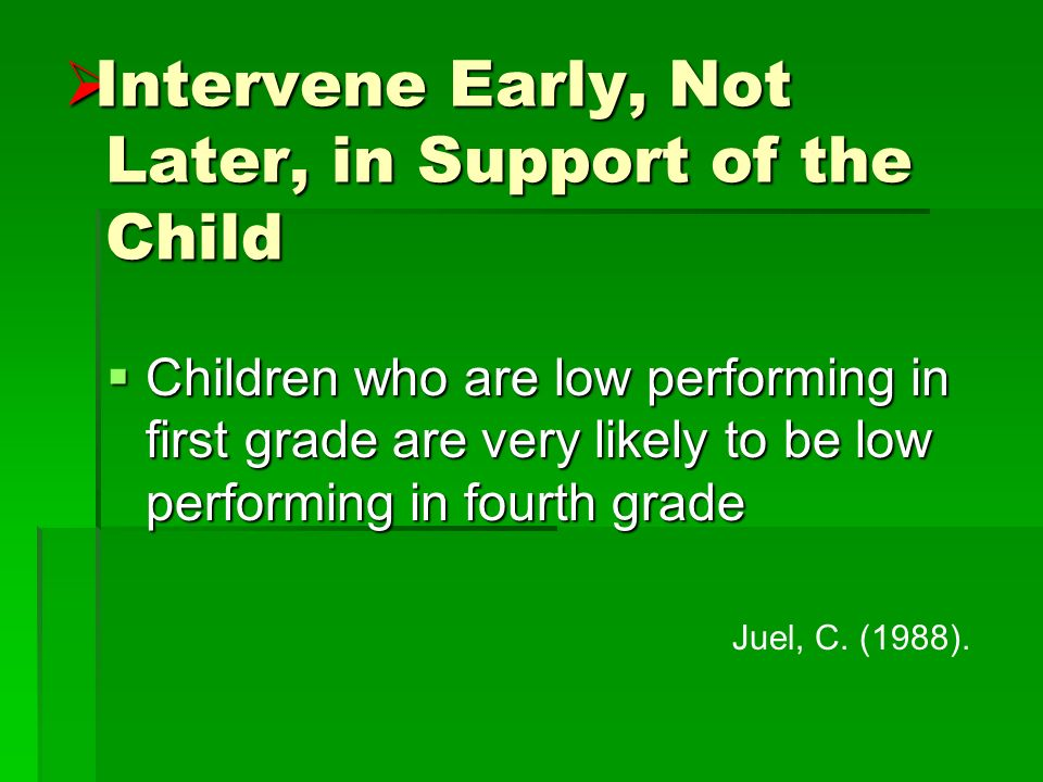 Intervene Early, Not Later, in Support of the Child Intervene Early, Not Later, in Support of the Child Children who are low performing in first grade