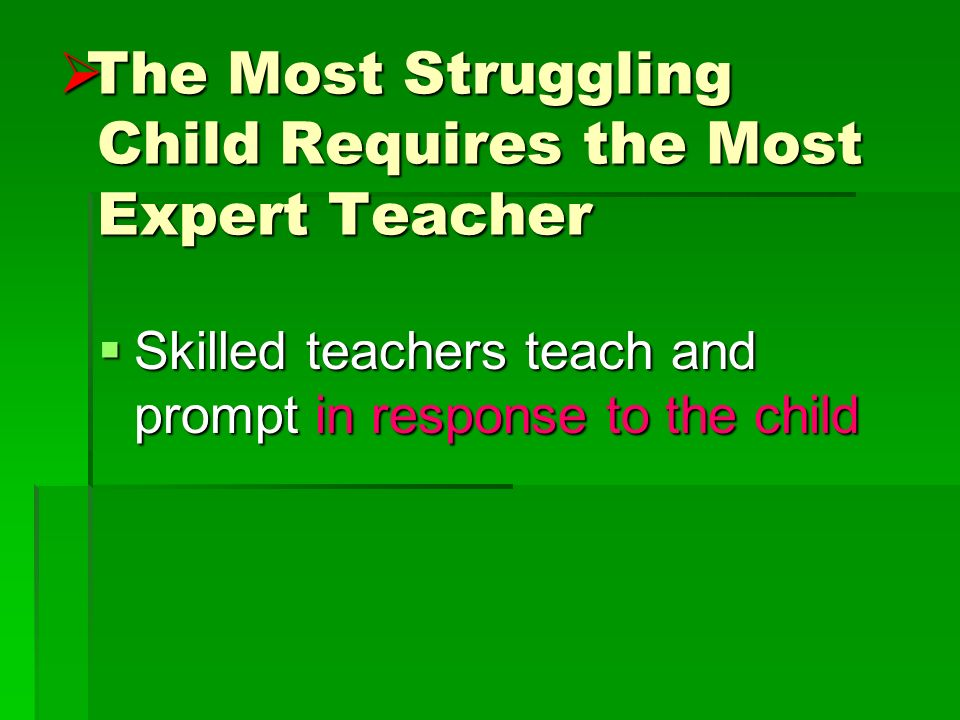 The Most Struggling Child Requires the Most Expert Teacher The Most Struggling Child Requires the Most Expert Teacher Skilled teachers teach and promp