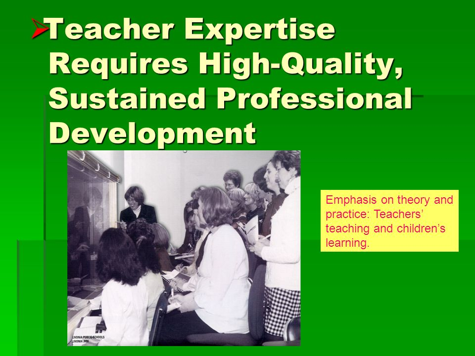 Teacher Expertise Requires High-Quality, Sustained Professional Development Teacher Expertise Requires High-Quality, Sustained Professional Development Emphasis on theory and practice: Teachers teaching and childrens learning.