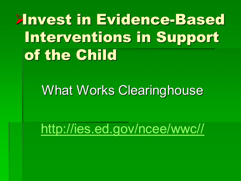 Invest in Evidence-Based Interventions in Support of the Child Invest in Evidence-Based Interventions in Support of the Child What Works Clearinghouse http://ies.ed.gov/ncee/wwc//