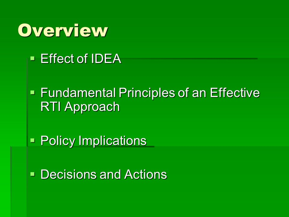 Overview Effect of IDEA Effect of IDEA Fundamental Principles of an Effective RTI Approach Fundamental Principles of an Effective RTI Approach Policy Implications Policy Implications Decisions and Actions Decisions and Actions