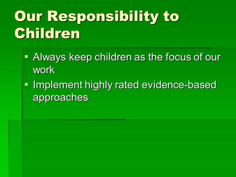 Our Responsibility to Children Always keep children as the focus of our work Always keep children as the focus of our work Implement highly rated evidence-based approaches Implement highly rated evidence-based approaches