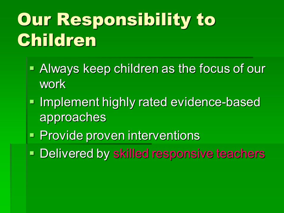 Our Responsibility to Children Always keep children as the focus of our work Always keep children as the focus of our work Implement highly rated evid