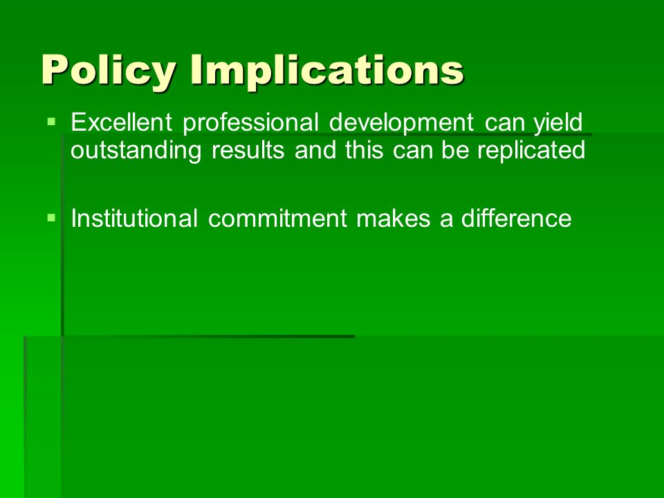 Policy Implications Excellent professional development can yield outstanding results and this can be replicated Institutional commitment makes a difference