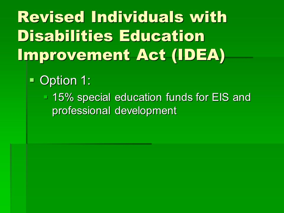 Revised Individuals with Disabilities Education Improvement Act (IDEA) Option 1: Option 1: 15% special education funds for EIS and professional develo