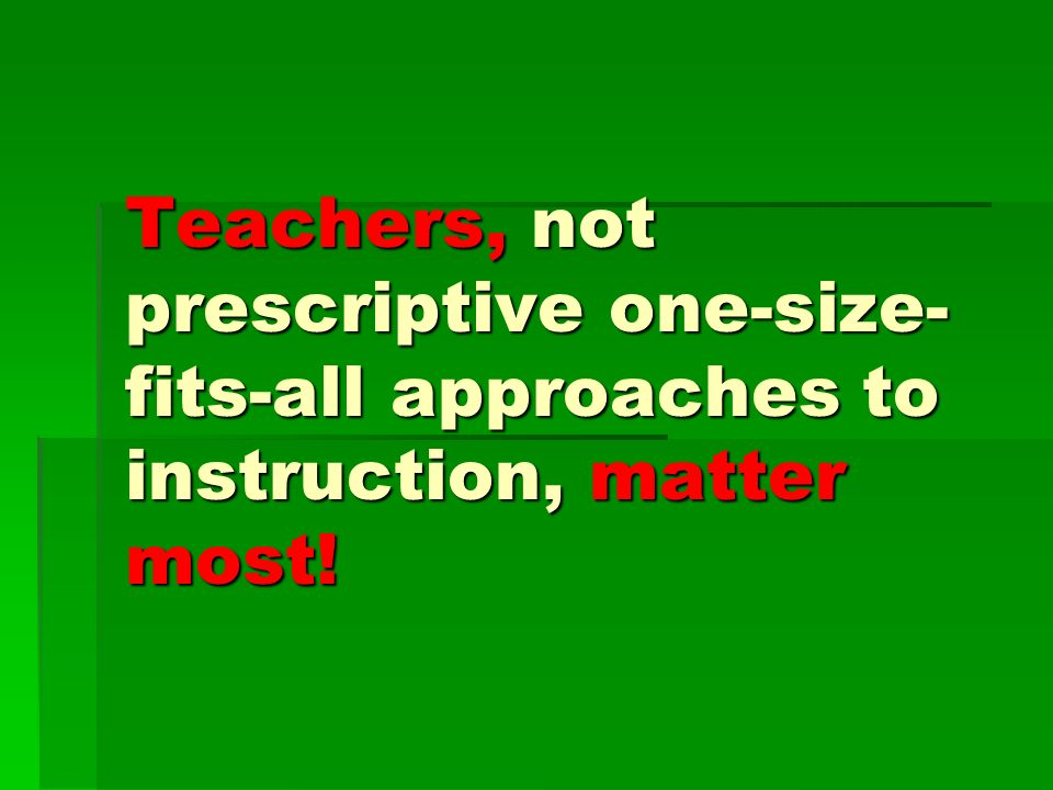Teachers, not prescriptive one-size- fits-all approaches to instruction, matter most!