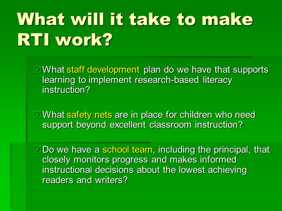 What will it take to make RTI work? What staff development plan do we have that supports learning to implement research-based literacy instruction? Wh