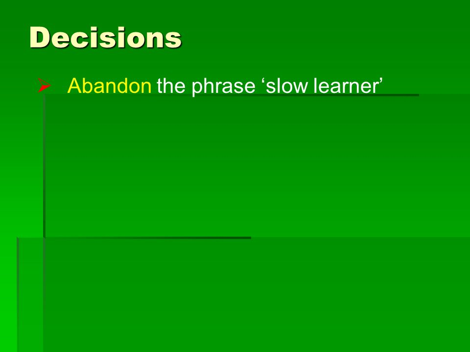 Decisions Abandon the phrase slow learner