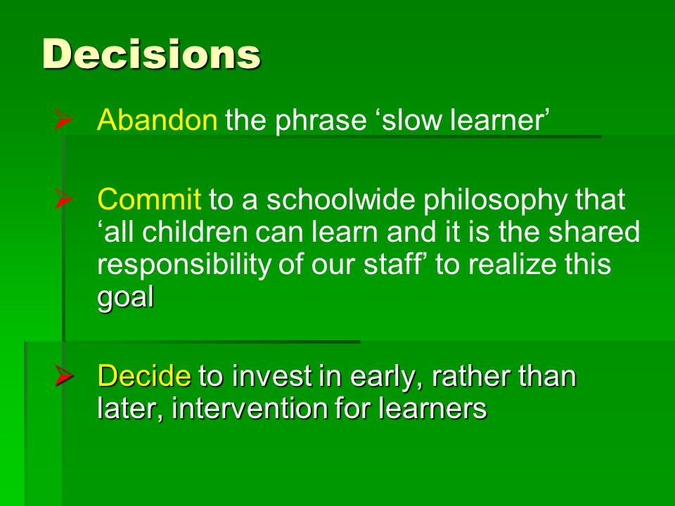 Decisions Abandon the phrase slow learner goal Commit to a schoolwide philosophy that all children can learn and it is the shared responsibility of our staff to realize this goal Decide to invest in early, rather than later, intervention for learners Decide to invest in early, rather than later, intervention for learners