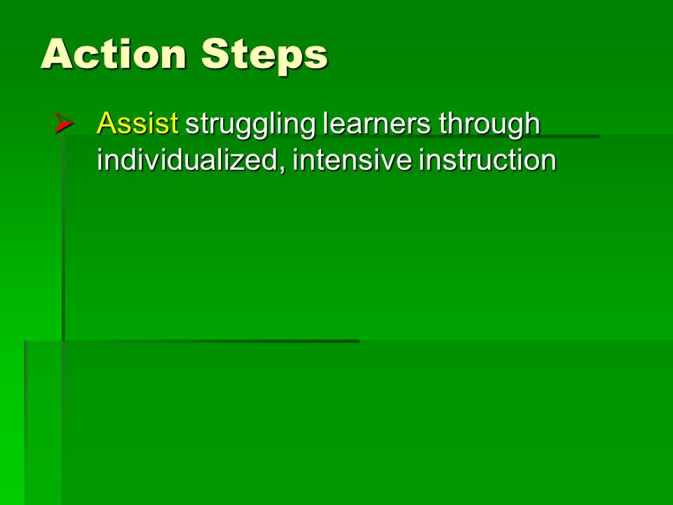 Action Steps Assist struggling learners through individualized, intensive instruction Assist struggling learners through individualized, intensive instruction