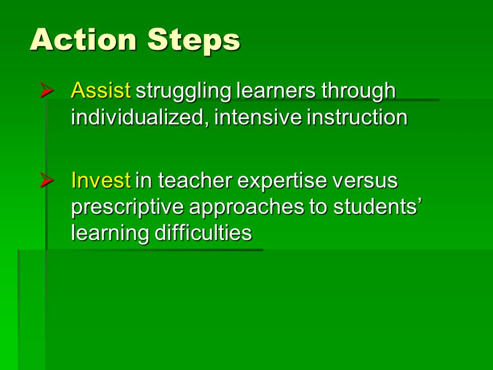 Action Steps Assist struggling learners through individualized, intensive instruction Assist struggling learners through individualized, intensive instruction Invest in teacher expertise versus prescriptive approaches to students learning difficulties Invest in teacher expertise versus prescriptive approaches to students learning difficulties
