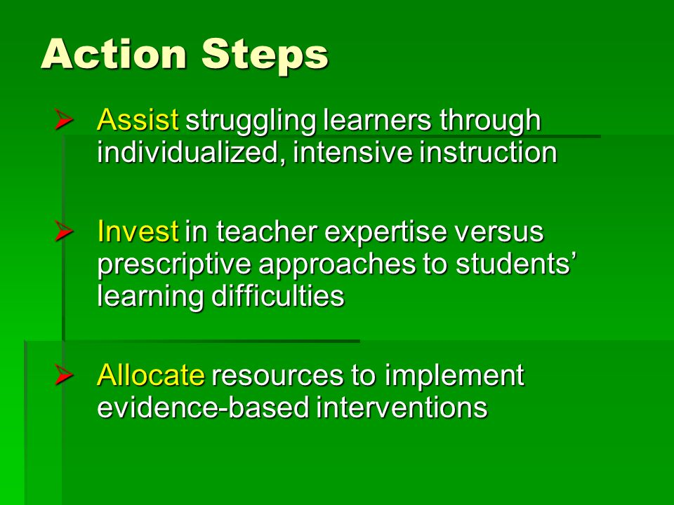 Action Steps Assist struggling learners through individualized, intensive instruction Assist struggling learners through individualized, intensive instruction Invest in teacher expertise versus prescriptive approaches to students learning difficulties Invest in teacher expertise versus prescriptive approaches to students learning difficulties Allocate resources to implement evidence-based interventions Allocate resources to implement evidence-based interventions