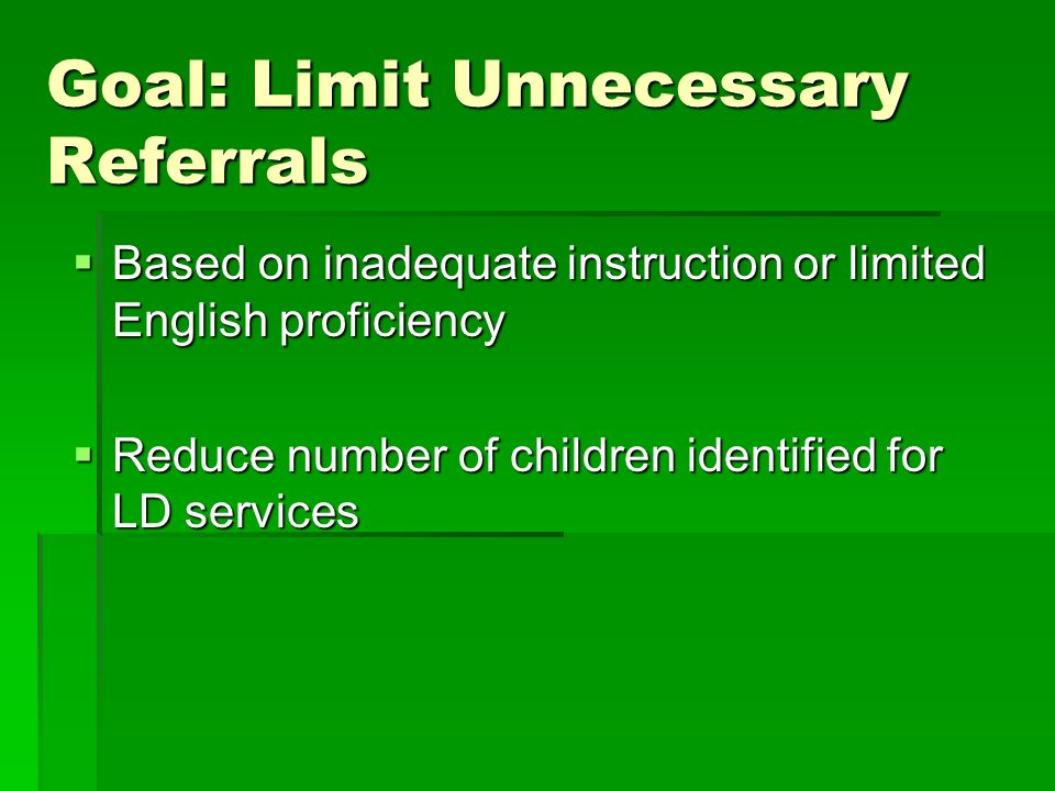 Goal: Limit Unnecessary Referrals Based on inadequate instruction or limited English proficiency Based on inadequate instruction or limited English pr